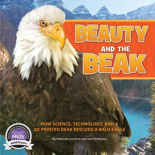 2018 AAAS/Subaru Children's Science Book Prize Winner: Beauty and the Beak: How Science, Technology and a 3D-Printed Beak Rescued a Bald Eagle, by Deborah Lee Rose and Jane Veltkamp. Persnickety Press. 2017.