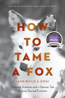 2018 AAAS/Subaru Children's Science Book Prize Winner: How to Tame a Fox (and Build a Dog): Visionary Scientists and a Siberian Tale of Jump-Started Evolution, by Lee Alan Dugatkin and Lyudmila Trut. University of Chicago Press. 2017.